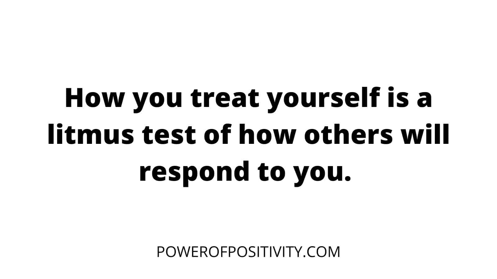 How-you-treat-yourself-is-a-litmus-test-of-how-others-will-respond-to-you.